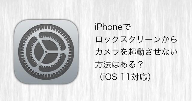 iPhoneでロックスクリーンからカメラを起動させない方法はある?(iOS 11対応)