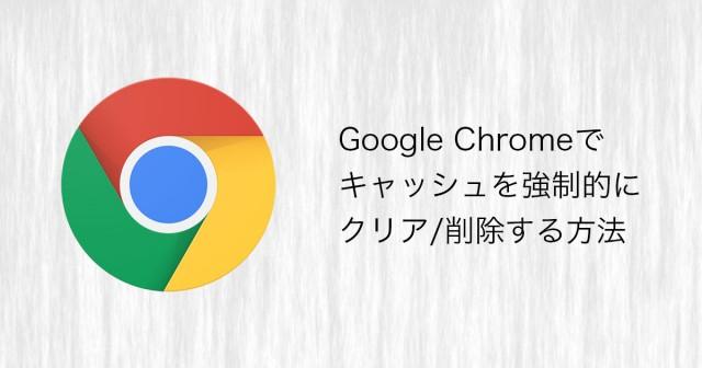 Google Chromeでキャッシュを強制的にクリア/削除する方法