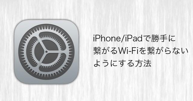 iPhone/iPadで勝手に繋がって欲しくないWi-Fiに繋がらないようにする方法