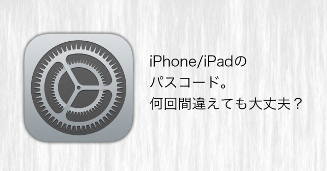 iPhone/iPadのパスコード。何回間違えても大丈夫?