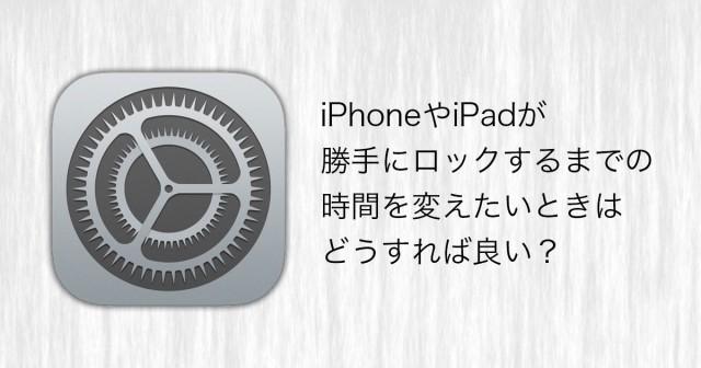iPhoneやiPadが勝手にロックするまでの時間を変えたいときはどうすれば良い?