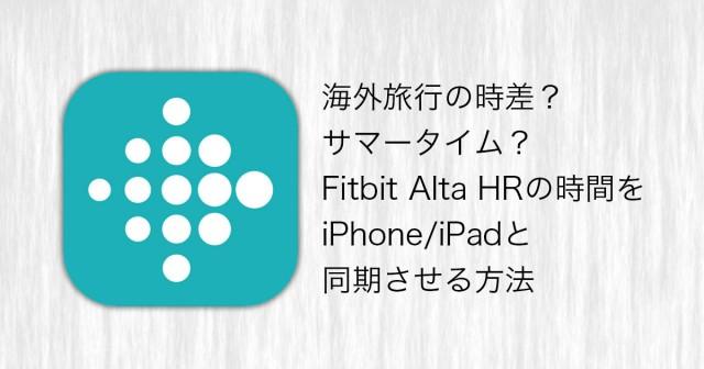 海外旅行の時差?サマータイム?Fitbit Alta HRの時間をiPhone/iPadと同期させる方法