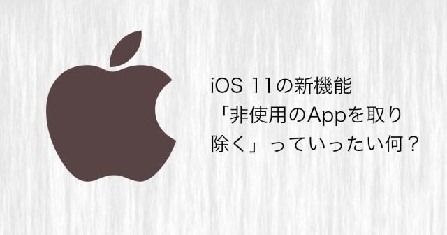 iOS 11の新機能「非使用のAppを取り除く」っていったい何?