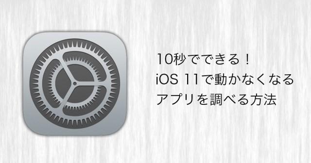10秒でできる!iOS 11で動かなくなるアプリを調べる方法