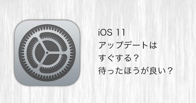 iOS 11。アップデートはすぐする?待ったほうが良い?