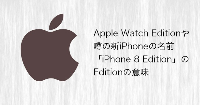 Apple Watch Editionや噂の新iPhoneの名前「iPhone 8 Edition」のEditionの意味