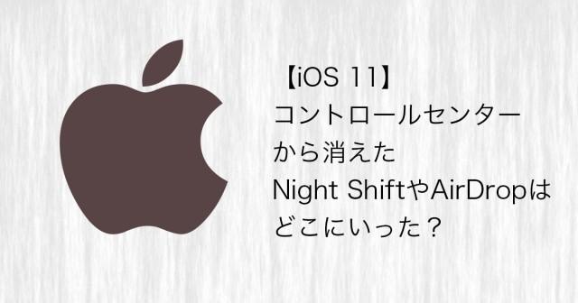 【iOS 11】コントロールセンターから消えたNight ShiftやAirDropはどこにいった?