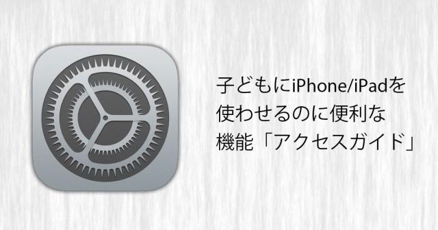 子どもにiPhone/iPadを使わせるのに便利な機能「アクセスガイド」