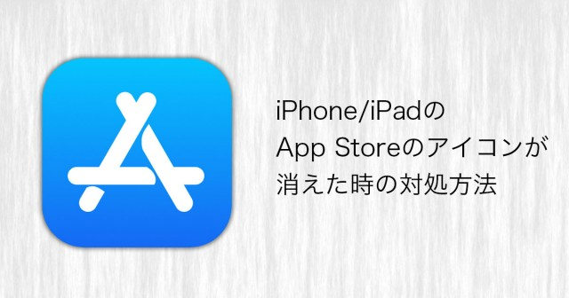 iPhone/iPadのApp Storeのアイコンが消えた時の対処方法