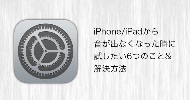 iPhone/iPadから音が出なくなった時に試したい6つのこと&解決方法