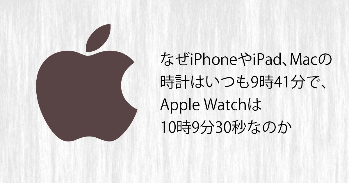 どうしてiPhoneやiPad、Macの時計はいつも9時41分で、Apple Watchは10時9分30秒なのか